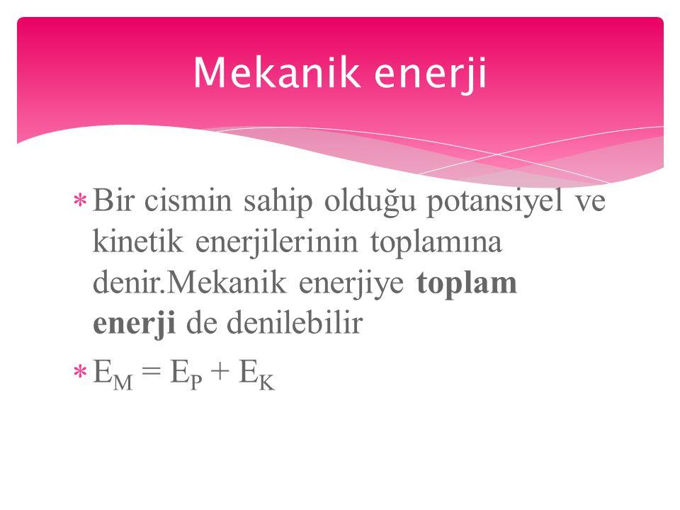 Mekanik enerji Bir cismin sahip olduğu potansiyel ve kinetik enerjilerinin toplamına denir.Mekanik enerjiye toplam enerji de denilebilir.