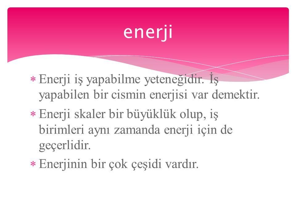 enerji Enerji iş yapabilme yeteneğidir. İş yapabilen bir cismin enerjisi var demektir.