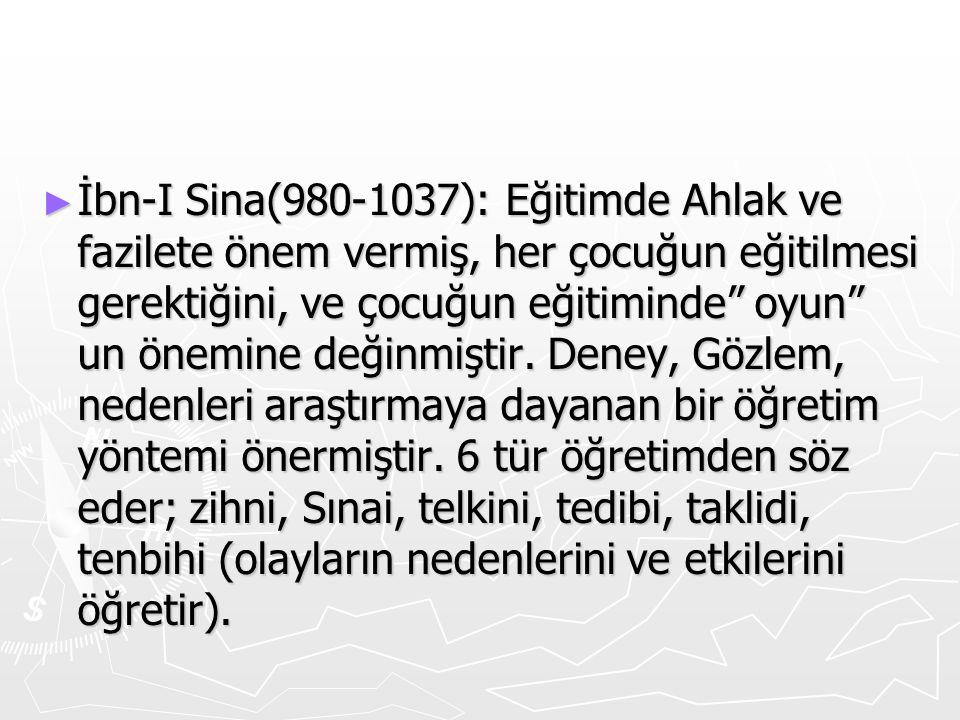 İbn-I Sina(980-1037): Eğitimde Ahlak ve fazilete önem vermiş, her çocuğun eğitilmesi gerektiğini, ve çocuğun eğitiminde oyun un önemine değinmiştir.
