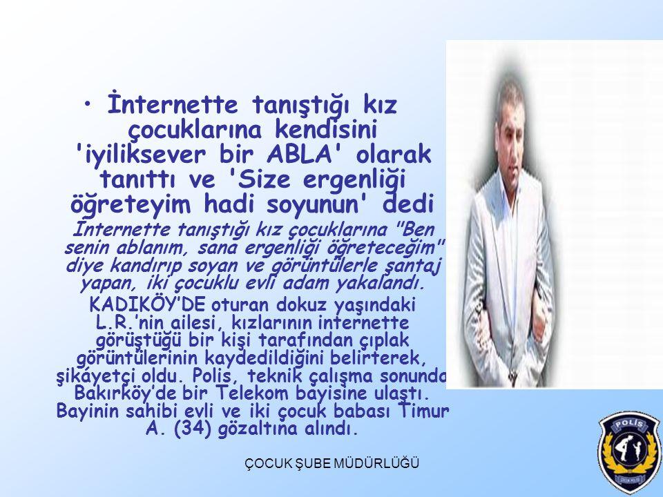 İnternette tanıştığı kız çocuklarına kendisini iyiliksever bir ABLA olarak tanıttı ve Size ergenliği öğreteyim hadi soyunun dedi