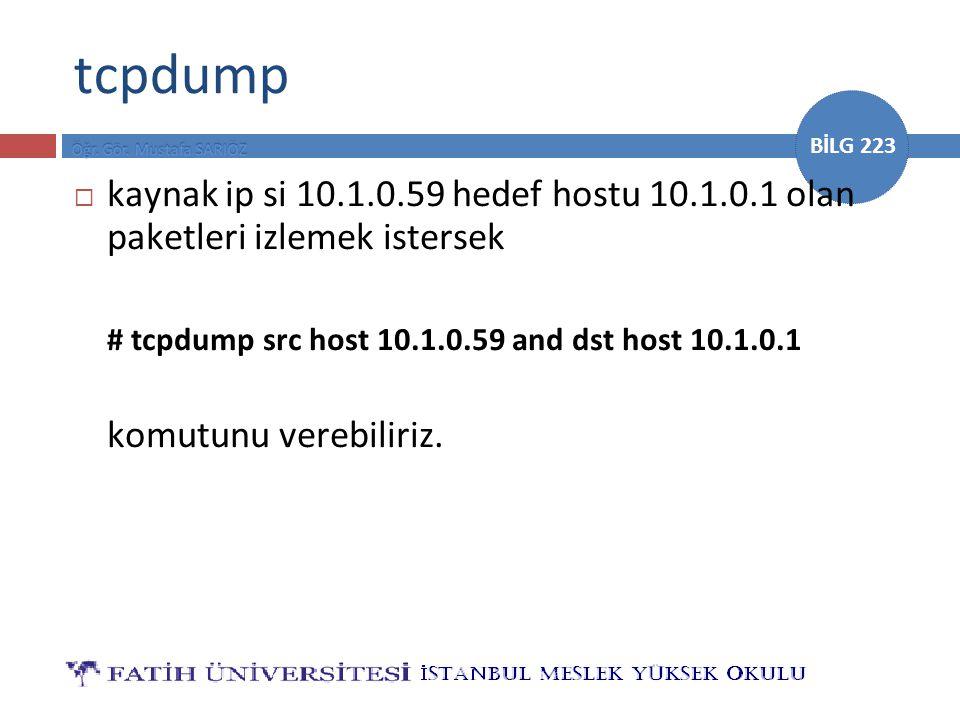 tcpdump kaynak ip si 10.1.0.59 hedef hostu 10.1.0.1 olan paketleri izlemek istersek. # tcpdump src host 10.1.0.59 and dst host 10.1.0.1.