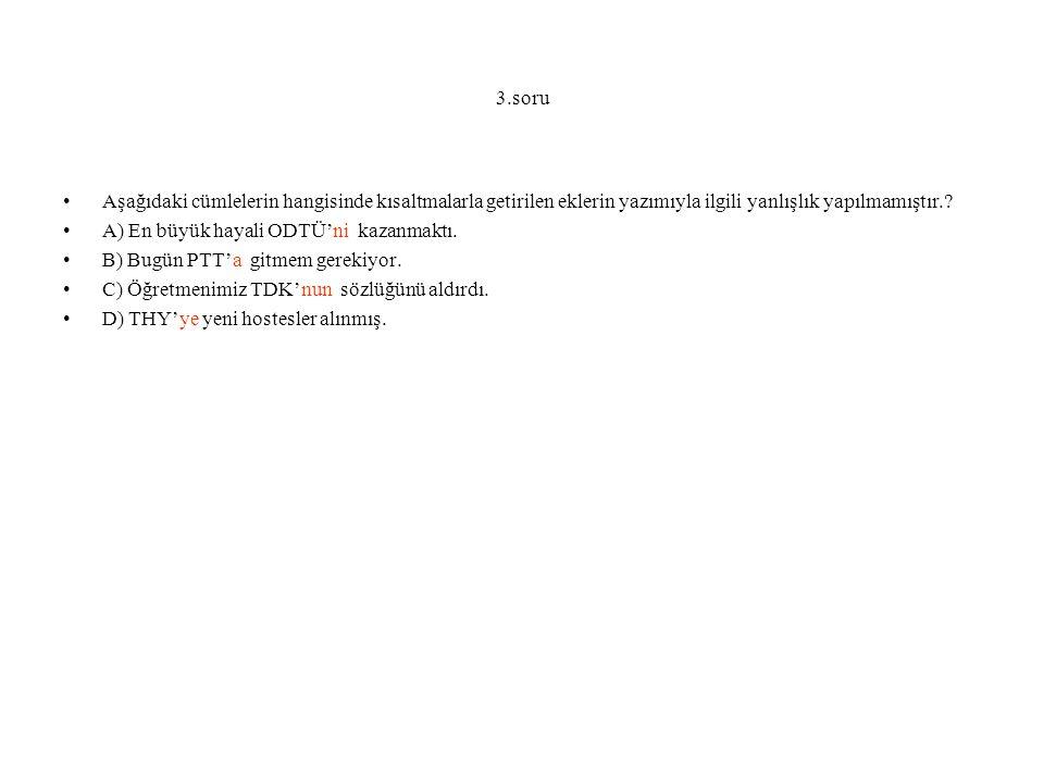 3.soru Aşağıdaki cümlelerin hangisinde kısaltmalarla getirilen eklerin yazımıyla ilgili yanlışlık yapılmamıştır.