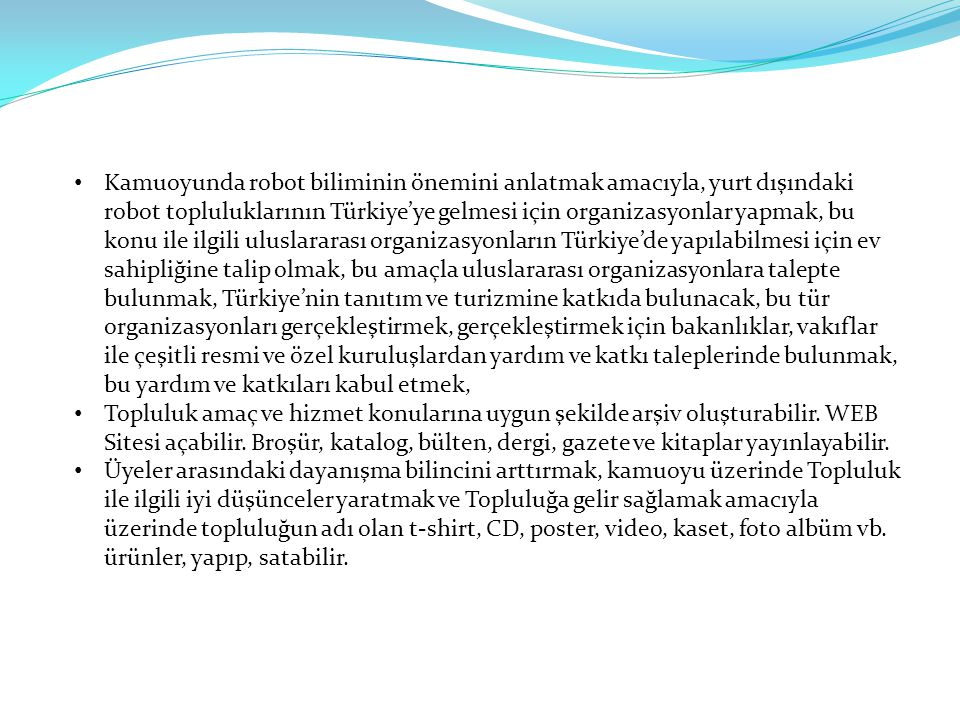 Kamuoyunda robot biliminin önemini anlatmak amacıyla, yurt dışındaki robot topluluklarının Türkiye'ye gelmesi için organizasyonlar yapmak, bu konu ile ilgili uluslararası organizasyonların Türkiye'de yapılabilmesi için ev sahipliğine talip olmak, bu amaçla uluslararası organizasyonlara talepte bulunmak, Türkiye'nin tanıtım ve turizmine katkıda bulunacak, bu tür organizasyonları gerçekleştirmek, gerçekleştirmek için bakanlıklar, vakıflar ile çeşitli resmi ve özel kuruluşlardan yardım ve katkı taleplerinde bulunmak, bu yardım ve katkıları kabul etmek,