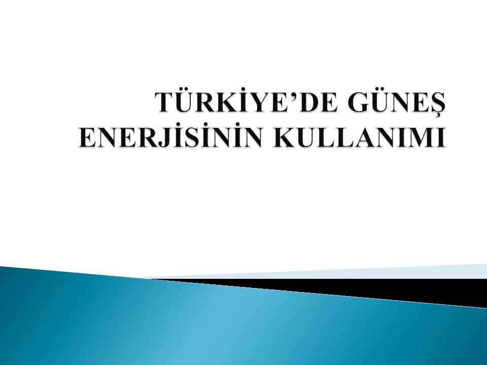 TÜRKİYE'DE GÜNEŞ ENERJİSİNİN KULLANIMI