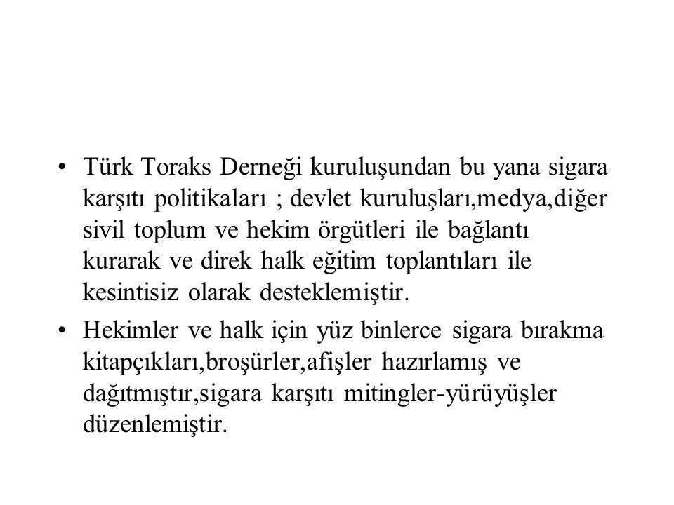 Türk Toraks Derneği kuruluşundan bu yana sigara karşıtı politikaları ; devlet kuruluşları,medya,diğer sivil toplum ve hekim örgütleri ile bağlantı kurarak ve direk halk eğitim toplantıları ile kesintisiz olarak desteklemiştir.