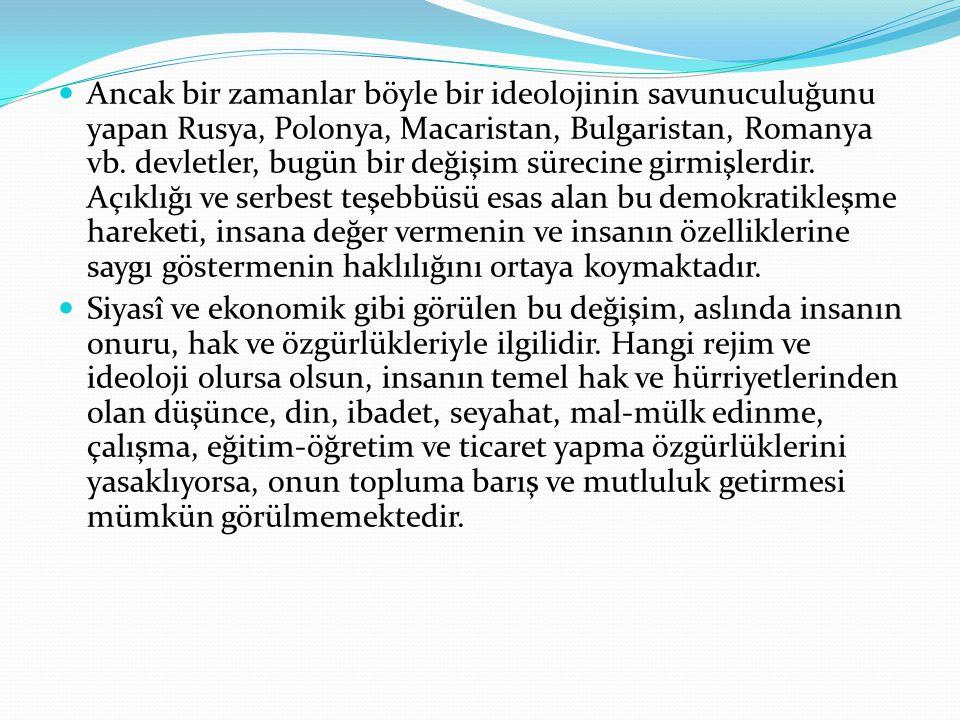 Ancak bir zamanlar böyle bir ideolojinin savunuculuğunu yapan Rusya, Polonya, Macaristan, Bulgaristan, Romanya vb. devletler, bugün bir değişim sürecine girmişlerdir. Açıklığı ve serbest teşebbüsü esas alan bu demokratikleşme hareketi, insana değer vermenin ve insanın özelliklerine saygı göstermenin haklılığını ortaya koymaktadır.