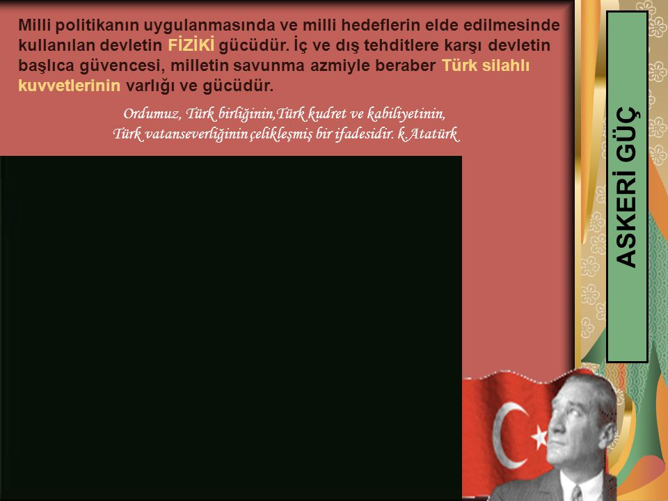 Milli politikanın uygulanmasında ve milli hedeflerin elde edilmesinde kullanılan devletin FİZİKİ gücüdür. İç ve dış tehditlere karşı devletin başlıca güvencesi, milletin savunma azmiyle beraber Türk silahlı kuvvetlerinin varlığı ve gücüdür.