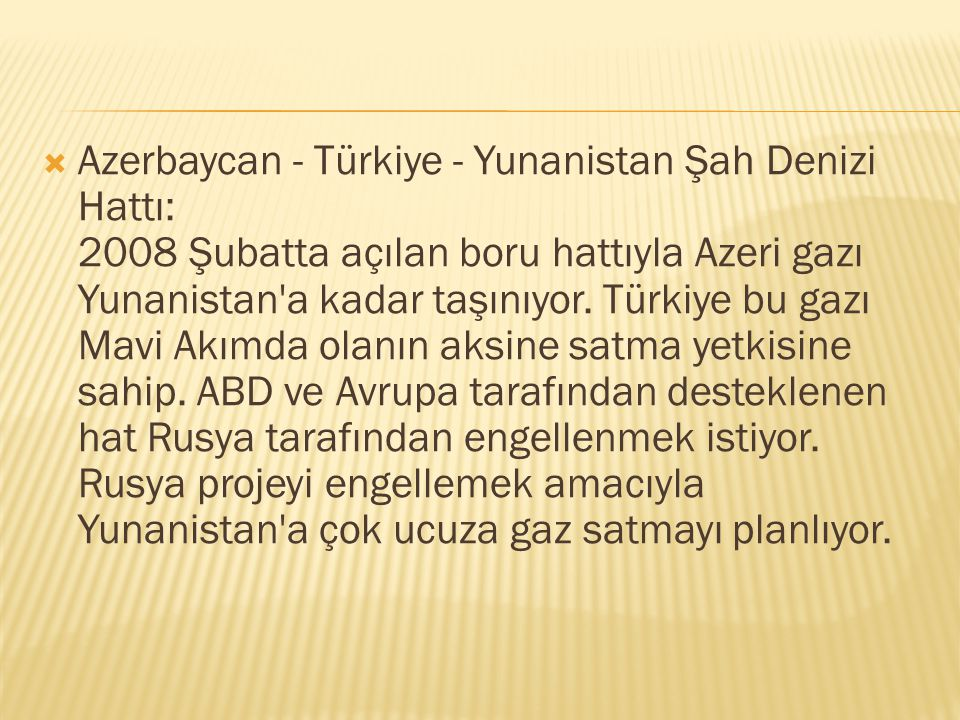 Azerbaycan - Türkiye - Yunanistan Şah Denizi Hattı: 2008 Şubatta açılan boru hattıyla Azeri gazı Yunanistan a kadar taşınıyor.