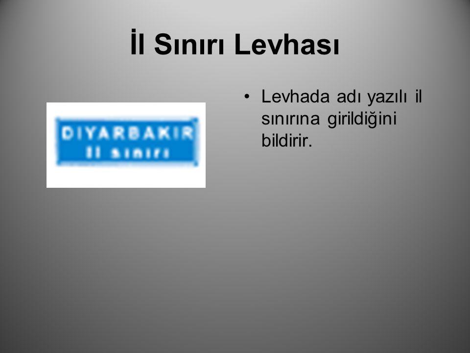 İl Sınırı Levhası Levhada adı yazılı il sınırına girildiğini bildirir.