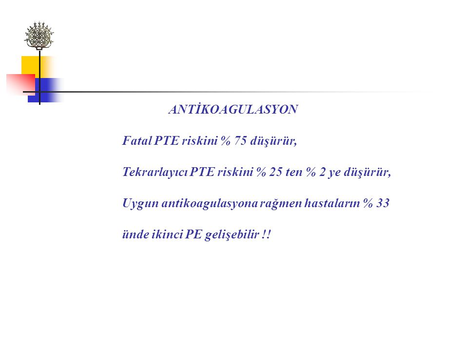 ANTİKOAGULASYON Fatal PTE riskini % 75 düşürür, Tekrarlayıcı PTE riskini % 25 ten % 2 ye düşürür, Uygun antikoagulasyona rağmen hastaların % 33.