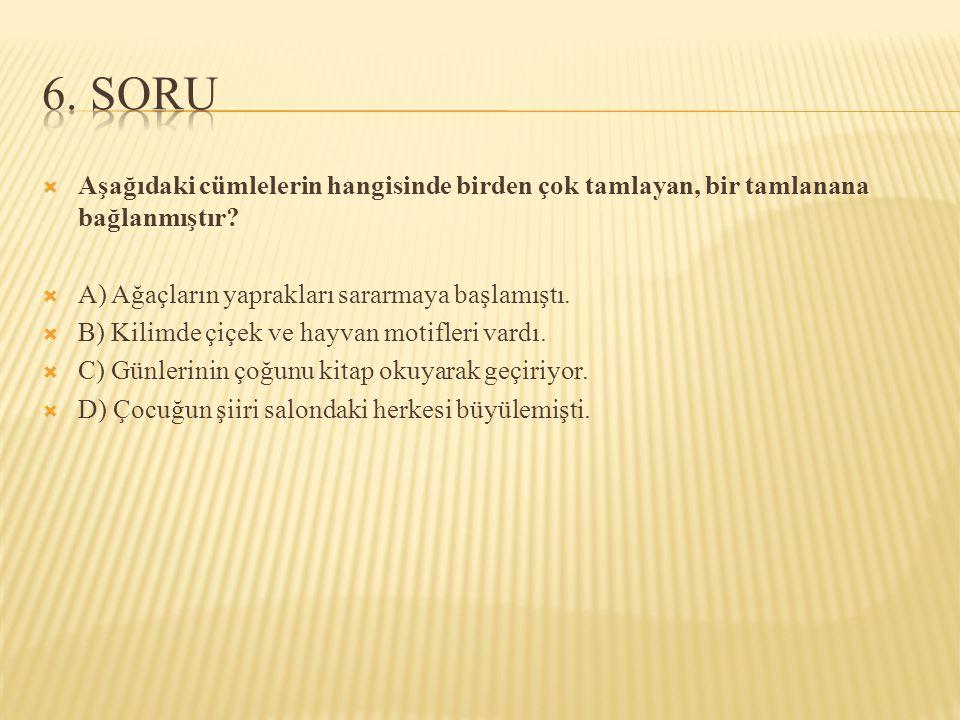 6. SORU Aşağıdaki cümlelerin hangisinde birden çok tamlayan, bir tamlanana bağlanmıştır A) Ağaçların yaprakları sararmaya başlamıştı.