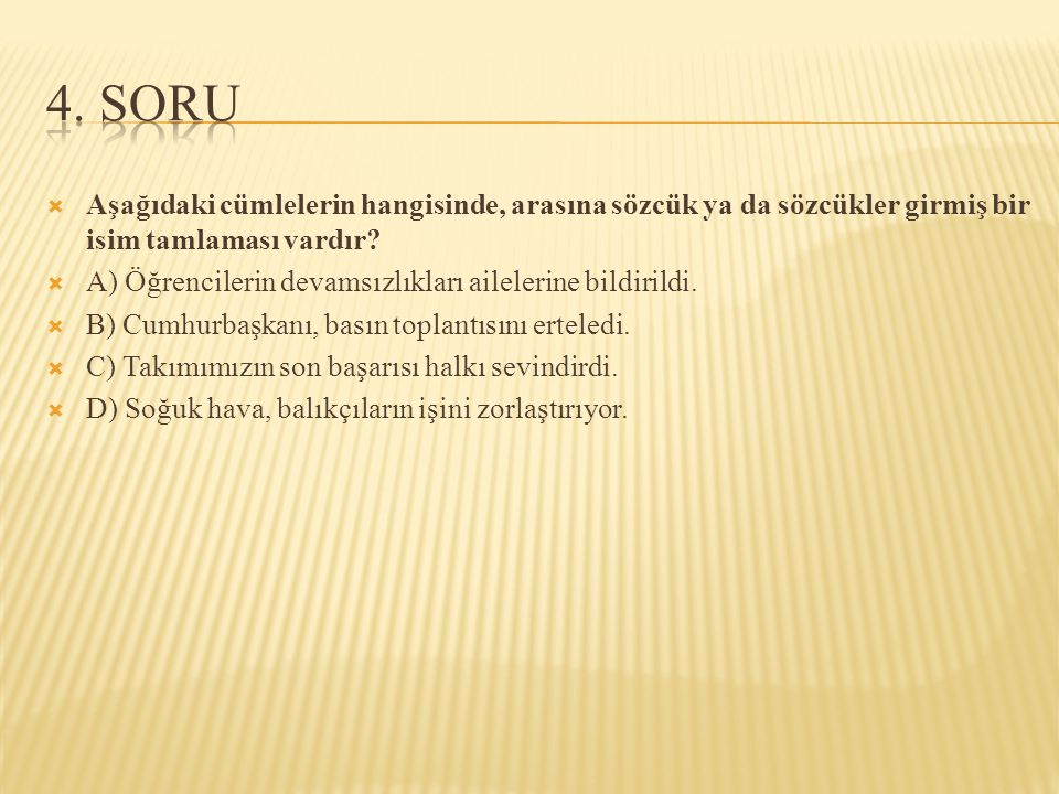 4. SORU Aşağıdaki cümlelerin hangisinde, arasına sözcük ya da sözcükler girmiş bir isim tamlaması vardır