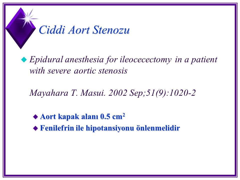 Ciddi Aort Stenozu Epidural anesthesia for ileocecectomy in a patient with severe aortic stenosis Mayahara T. Masui. 2002 Sep;51(9):1020-2.