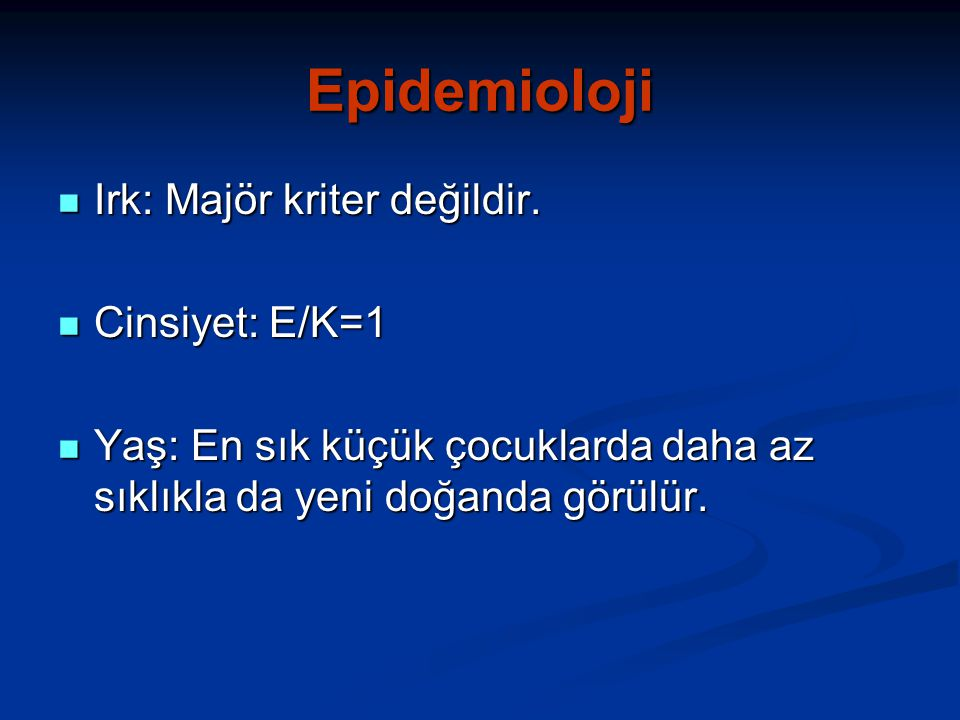 Epidemioloji Irk: Majör kriter değildir. Cinsiyet: E/K=1