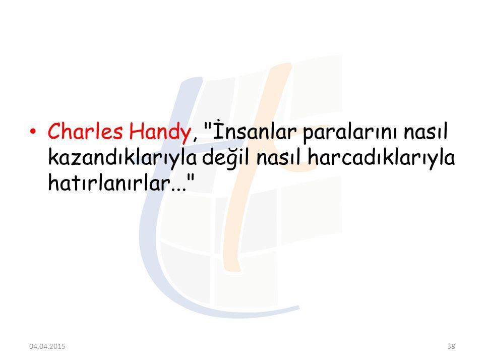 Charles Handy, İnsanlar paralarını nasıl kazandıklarıyla değil nasıl harcadıklarıyla hatırlanırlar...