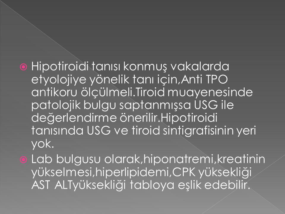 Hipotiroidi tanısı konmuş vakalarda etyolojiye yönelik tanı için,Anti TPO antikoru ölçülmeli.Tiroid muayenesinde patolojik bulgu saptanmışsa USG ile değerlendirme önerilir.Hipotiroidi tanısında USG ve tiroid sintigrafisinin yeri yok.