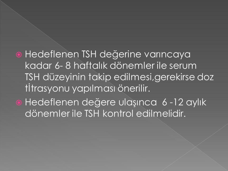 Hedeflenen TSH değerine varıncaya kadar 6- 8 haftalık dönemler ile serum TSH düzeyinin takip edilmesi,gerekirse doz tİtrasyonu yapılması önerilir.