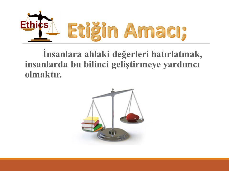 Etiğin Amacı; İnsanlara ahlaki değerleri hatırlatmak, insanlarda bu bilinci geliştirmeye yardımcı olmaktır.