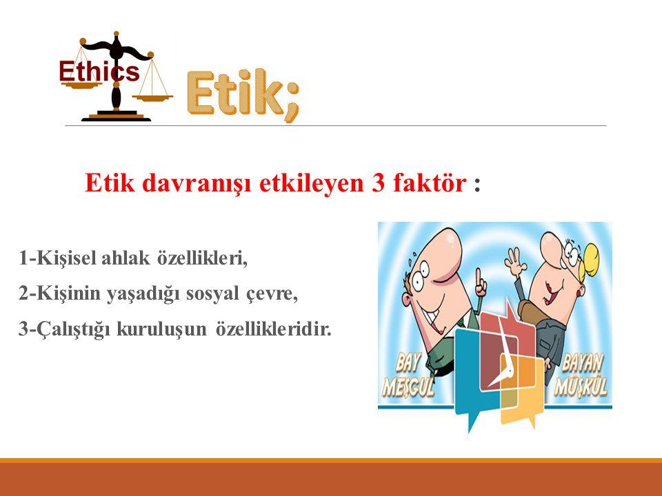 Etik; Etik davranışı etkileyen 3 faktör : 1-Kişisel ahlak özellikleri,