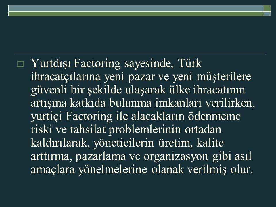 Yurtdışı Factoring sayesinde, Türk ihracatçılarına yeni pazar ve yeni müşterilere güvenli bir şekilde ulaşarak ülke ihracatının artışına katkıda bulunma imkanları verilirken, yurtiçi Factoring ile alacakların ödenmeme riski ve tahsilat problemlerinin ortadan kaldırılarak, yöneticilerin üretim, kalite arttırma, pazarlama ve organizasyon gibi asıl amaçlara yönelmelerine olanak verilmiş olur.