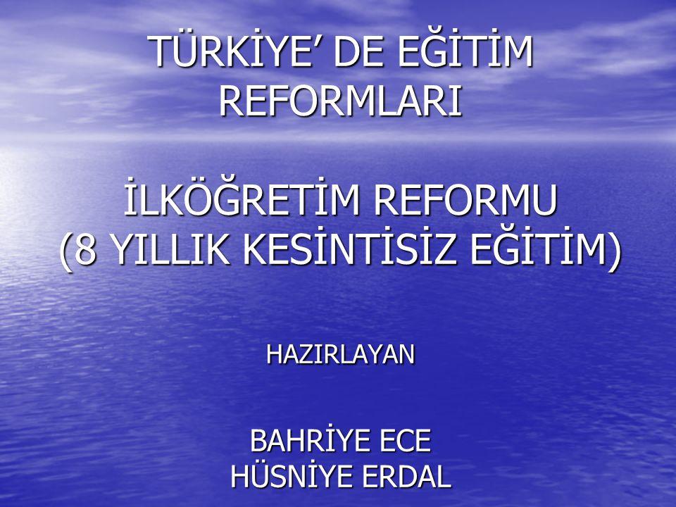 TÜRKİYE' DE EĞİTİM REFORMLARI İLKÖĞRETİM REFORMU (8 YILLIK KESİNTİSİZ EĞİTİM) HAZIRLAYAN BAHRİYE ECE HÜSNİYE ERDAL