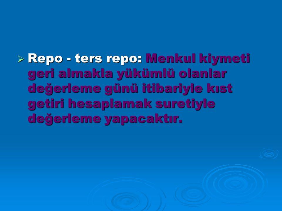 Repo - ters repo: Menkul kiymeti geri almakla yükümlü olanlar değerleme günü itibariyle kıst getiri hesaplamak suretiyle değerleme yapacaktır.