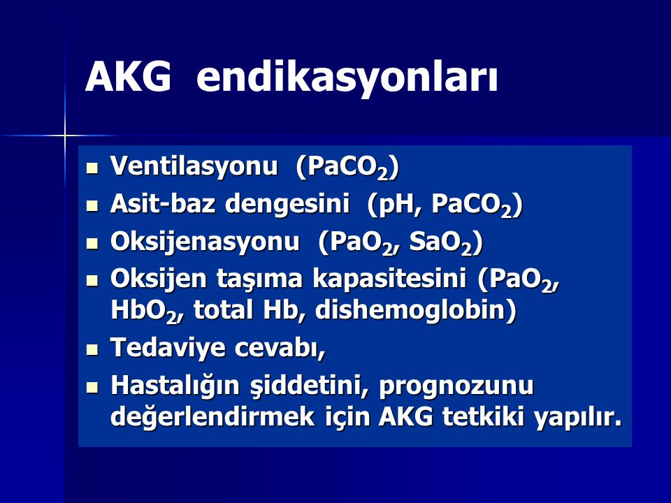 AKG endikasyonları Ventilasyonu (PaCO2) Asit-baz dengesini (pH, PaCO2)