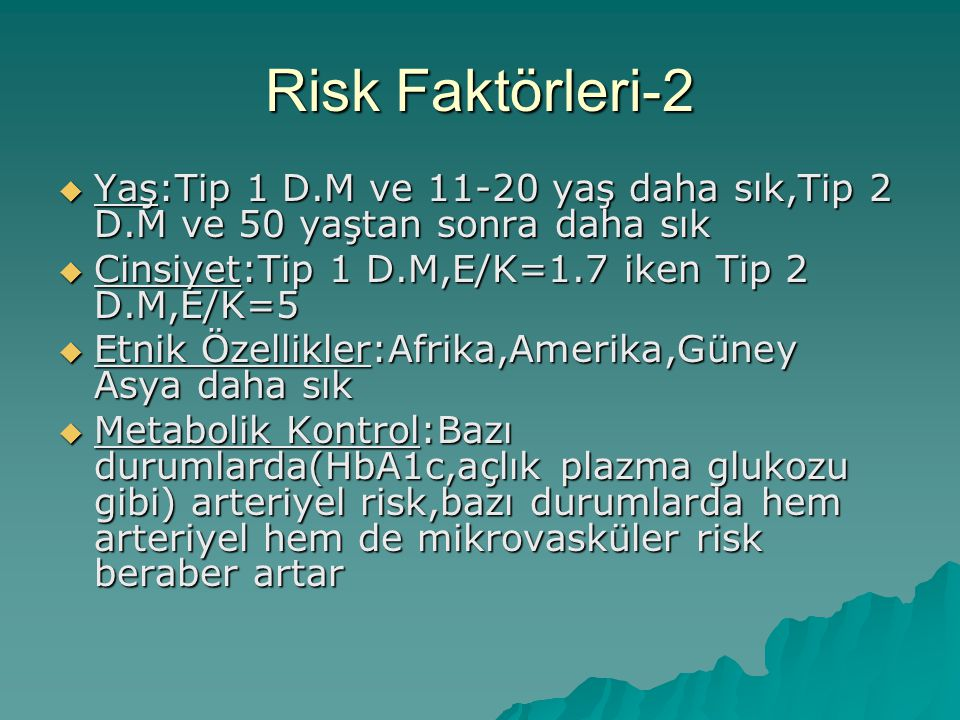 Risk Faktörleri-2 Yaş:Tip 1 D.M ve 11-20 yaş daha sık,Tip 2 D.M ve 50 yaştan sonra daha sık. Cinsiyet:Tip 1 D.M,E/K=1.7 iken Tip 2 D.M,E/K=5.