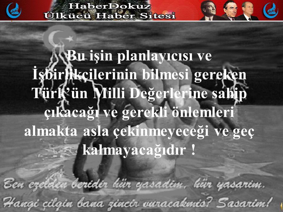 Bu işin planlayıcısı ve İşbirlikçilerinin bilmesi gereken Türk'ün Milli Değerlerine sahip çıkacağı ve gerekli önlemleri almakta asla çekinmeyeceği ve geç kalmayacağıdır !