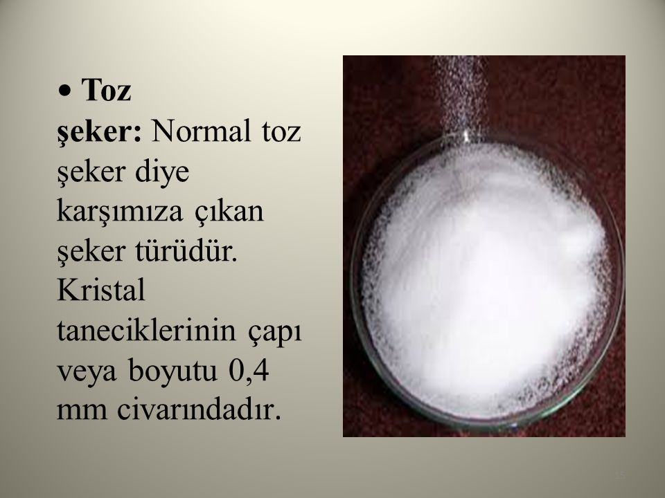 • Toz şeker: Normal toz şeker diye karşımıza çıkan şeker türüdür