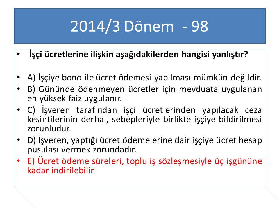 2014/3 Dönem - 98 İşçi ücretlerine ilişkin aşağıdakilerden hangisi yanlıştır A) İşçiye bono ile ücret ödemesi yapılması mümkün değildir.