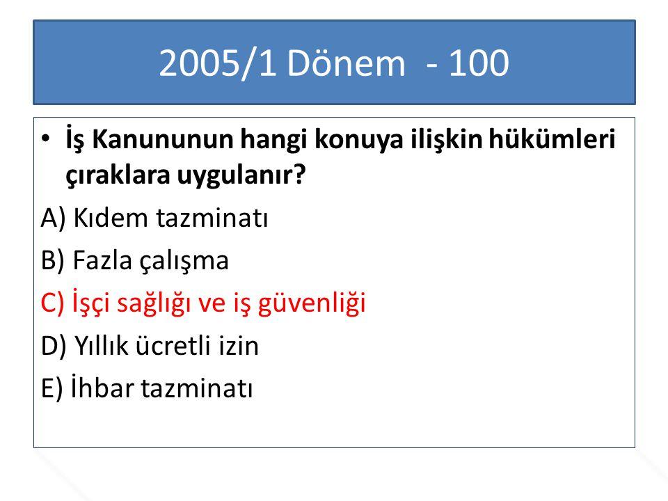 2005/1 Dönem - 100 İş Kanununun hangi konuya ilişkin hükümleri çıraklara uygulanır A) Kıdem tazminatı.