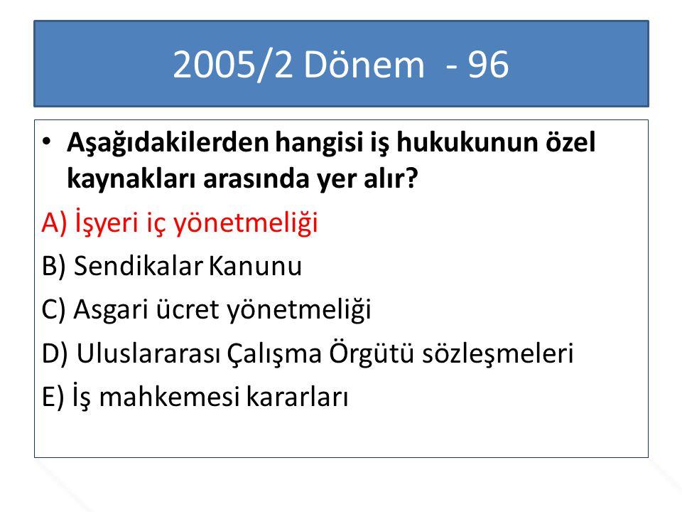 2005/2 Dönem - 96 Aşağıdakilerden hangisi iş hukukunun özel kaynakları arasında yer alır A) İşyeri iç yönetmeliği.