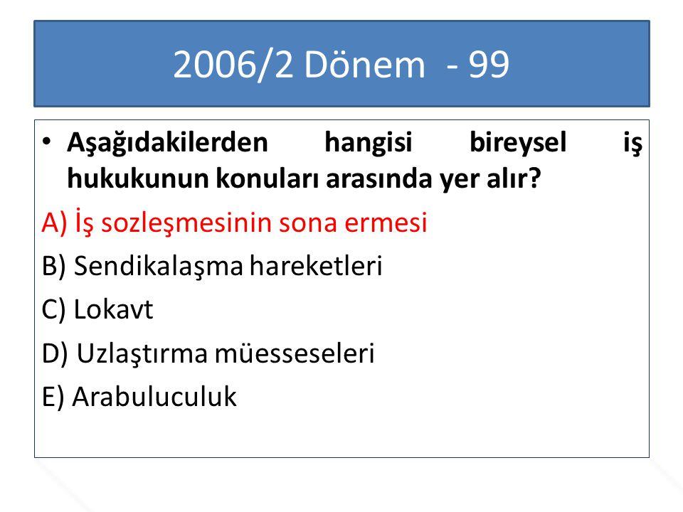 2006/2 Dönem - 99 Aşağıdakilerden hangisi bireysel iş hukukunun konuları arasında yer alır A) İş sozleşmesinin sona ermesi.