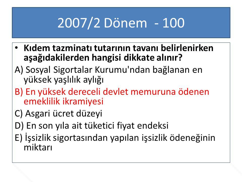 2007/2 Dönem - 100 Kıdem tazminatı tutarının tavanı belirlenirken aşağıdakilerden hangisi dikkate alınır