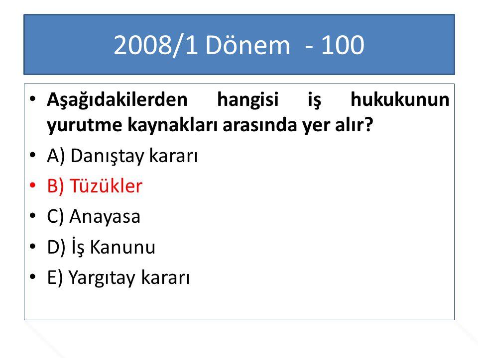 2008/1 Dönem - 100 Aşağıdakilerden hangisi iş hukukunun yurutme kaynakları arasında yer alır A) Danıştay kararı.