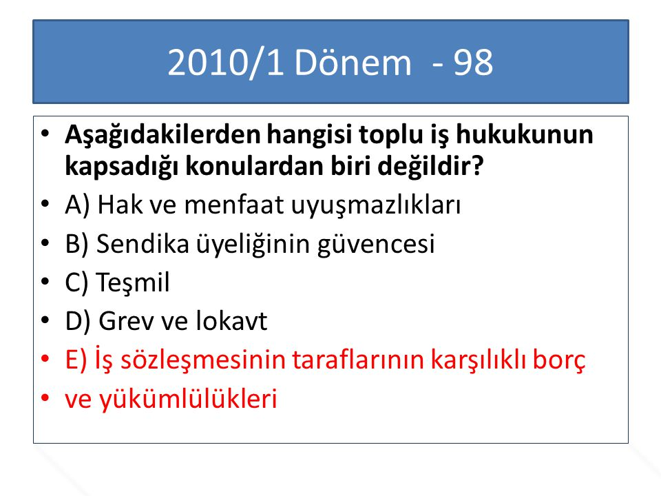2010/1 Dönem - 98 Aşağıdakilerden hangisi toplu iş hukukunun kapsadığı konulardan biri değildir A) Hak ve menfaat uyuşmazlıkları.
