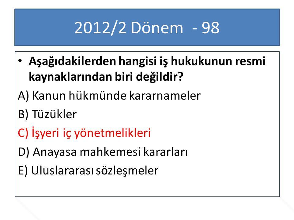 2012/2 Dönem - 98 Aşağıdakilerden hangisi iş hukukunun resmi kaynaklarından biri değildir A) Kanun hükmünde kararnameler.