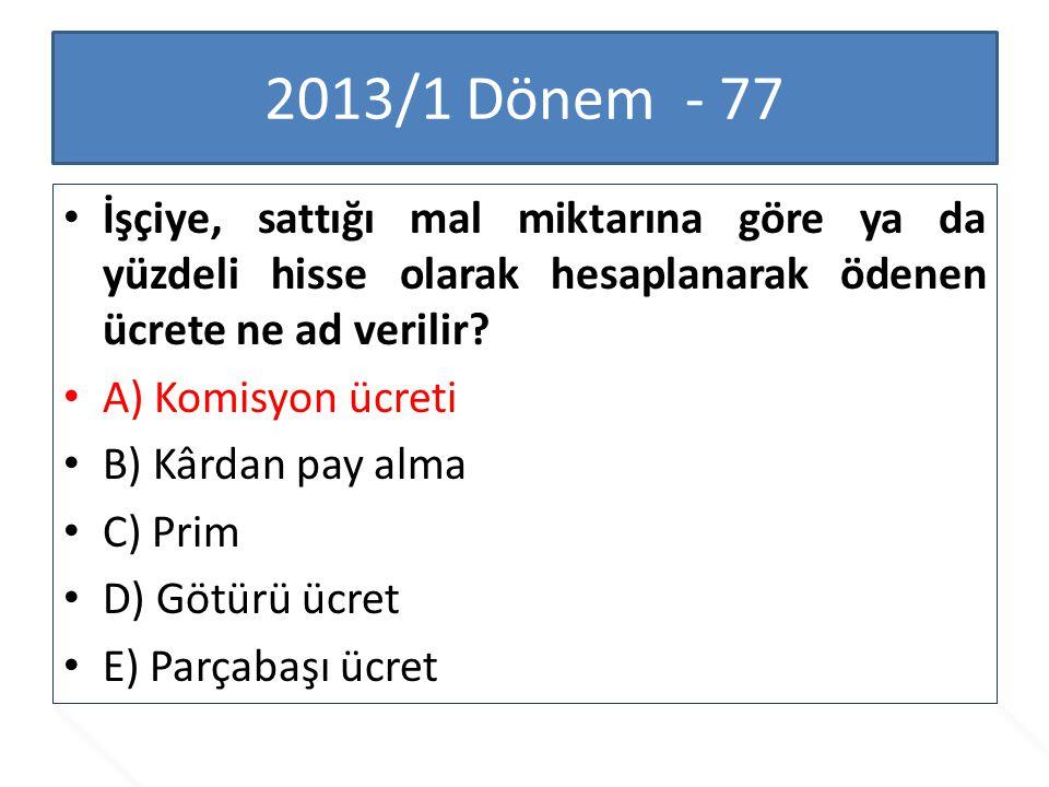 2013/1 Dönem - 77 İşçiye, sattığı mal miktarına göre ya da yüzdeli hisse olarak hesaplanarak ödenen ücrete ne ad verilir