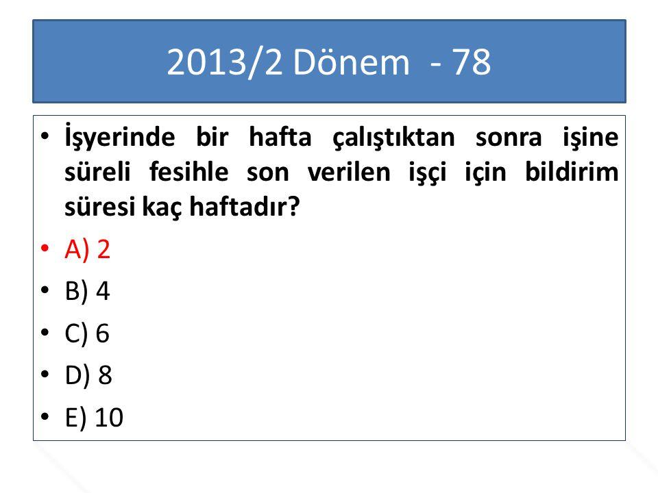 2013/2 Dönem - 78 İşyerinde bir hafta çalıştıktan sonra işine süreli fesihle son verilen işçi için bildirim süresi kaç haftadır