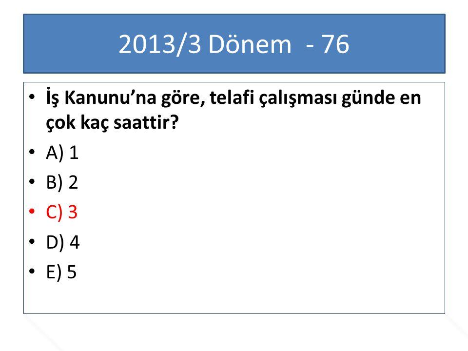 2013/3 Dönem - 76 İş Kanunu'na göre, telafi çalışması günde en çok kaç saattir A) 1. B) 2. C) 3.