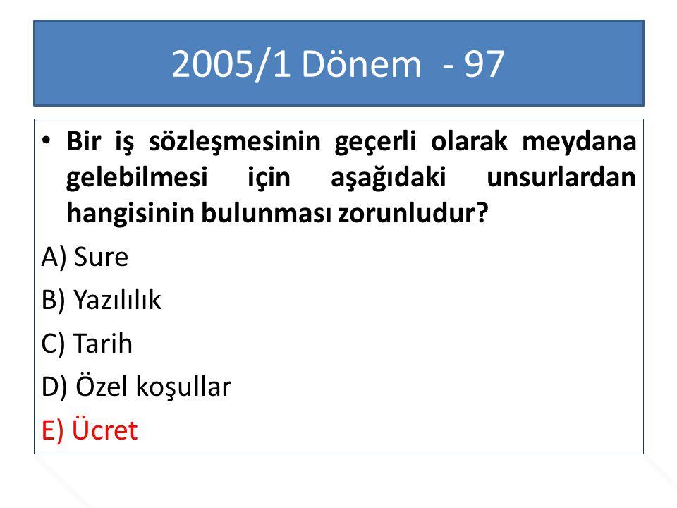 2005/1 Dönem - 97 Bir iş sözleşmesinin geçerli olarak meydana gelebilmesi için aşağıdaki unsurlardan hangisinin bulunması zorunludur
