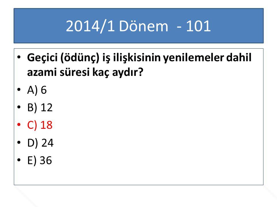 2014/1 Dönem - 101 Geçici (ödünç) iş ilişkisinin yenilemeler dahil azami süresi kaç aydır A) 6. B) 12.