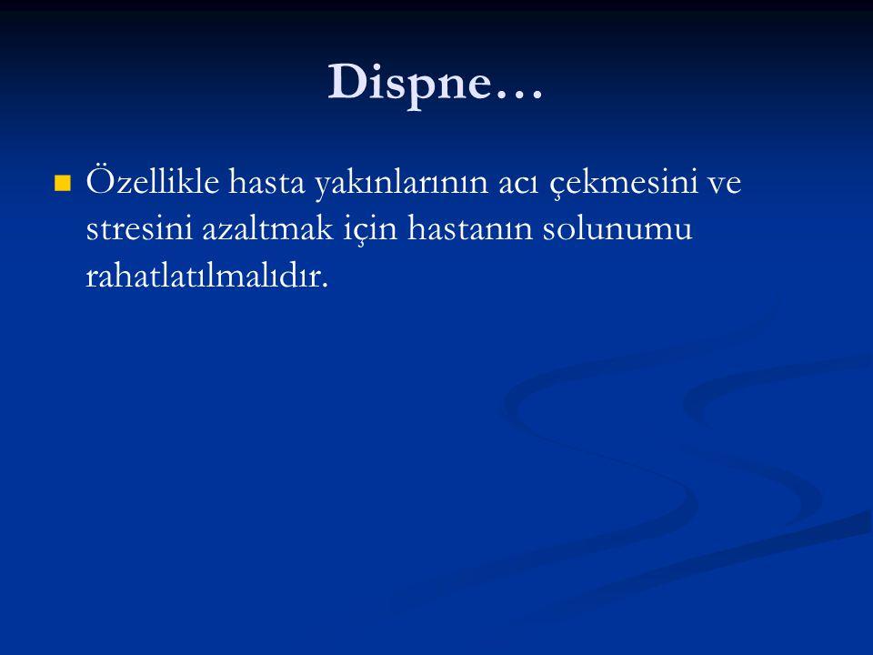 Dispne… Özellikle hasta yakınlarının acı çekmesini ve stresini azaltmak için hastanın solunumu rahatlatılmalıdır.