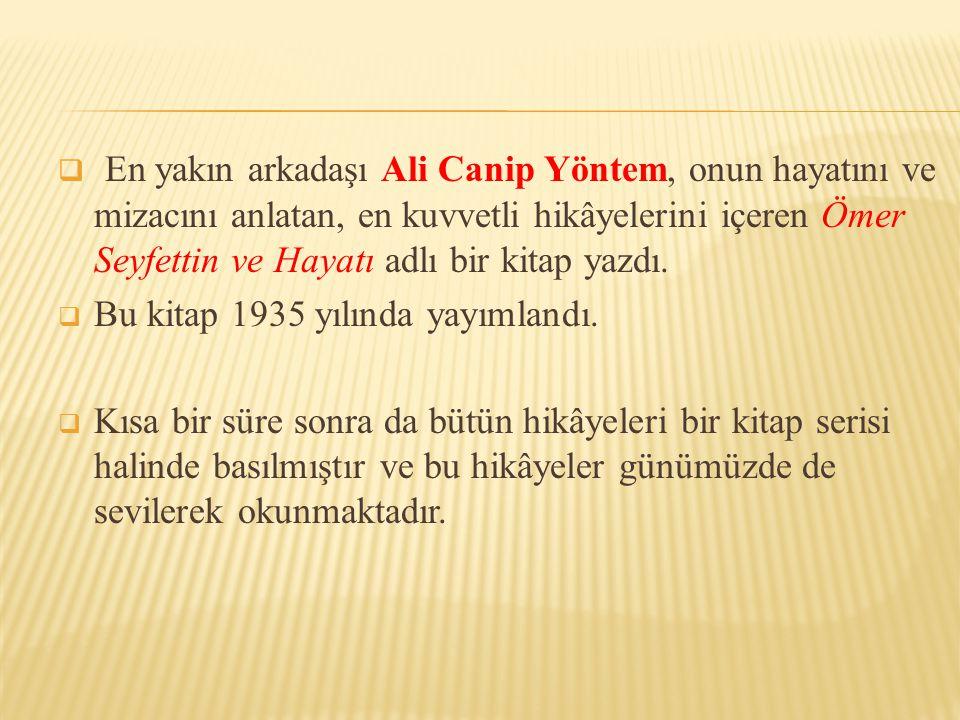 En yakın arkadaşı Ali Canip Yöntem, onun hayatını ve mizacını anlatan, en kuvvetli hikâyelerini içeren Ömer Seyfettin ve Hayatı adlı bir kitap yazdı.