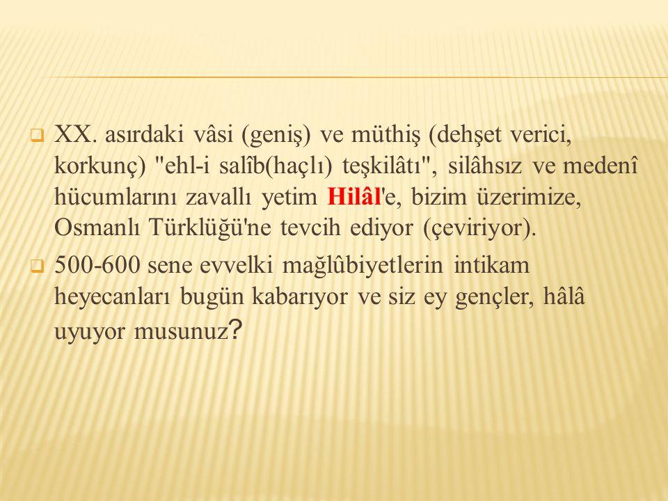 XX. asırdaki vâsi (geniş) ve müthiş (dehşet verici, korkunç) ehl-i salîb(haçlı) teşkilâtı , silâhsız ve medenî hücumlarını zavallı yetim Hilâl e, bizim üzerimize, Osmanlı Türklüğü ne tevcih ediyor (çeviriyor).