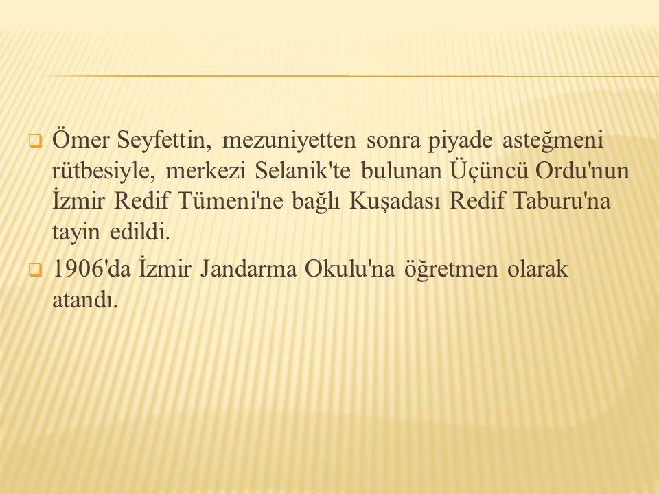 Ömer Seyfettin, mezuniyetten sonra piyade asteğmeni rütbesiyle, merkezi Selanik te bulunan Üçüncü Ordu nun İzmir Redif Tümeni ne bağlı Kuşadası Redif Taburu na tayin edildi.