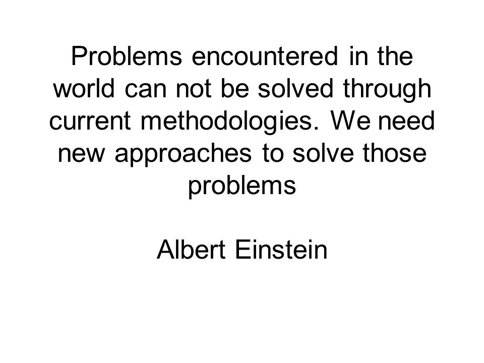 Problems encountered in the world can not be solved through current methodologies.