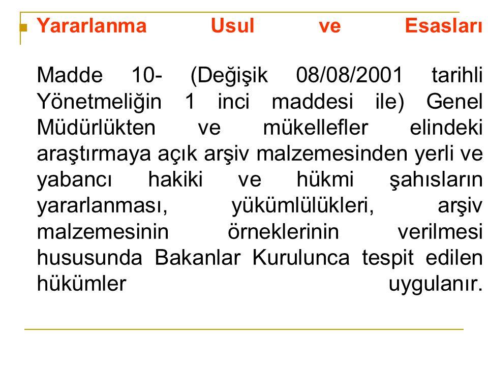 Yararlanma Usul ve Esasları Madde 10- (Değişik 08/08/2001 tarihli Yönetmeliğin 1 inci maddesi ile) Genel Müdürlükten ve mükellefler elindeki araştırmaya açık arşiv malzemesinden yerli ve yabancı hakiki ve hükmi şahısların yararlanması, yükümlülükleri, arşiv malzemesinin örneklerinin verilmesi hususunda Bakanlar Kurulunca tespit edilen hükümler uygulanır.