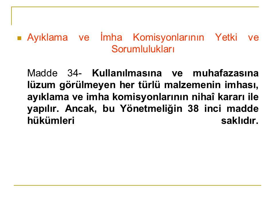 Ayıklama ve İmha Komisyonlarının Yetki ve Sorumlulukları Madde 34- Kullanılmasına ve muhafazasına lüzum görülmeyen her türlü malzemenin imhası, ayıklama ve imha komisyonlarının nihaî kararı ile yapılır.